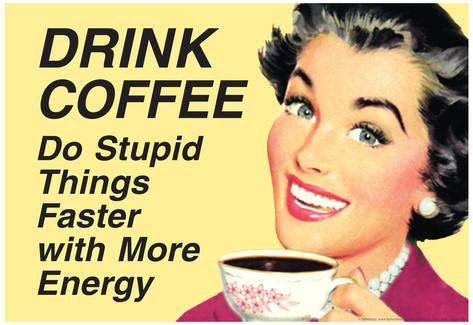 drink-coffee-do-stupid-things-with-more-energy-funny-poster.jpg