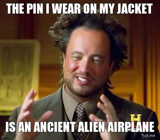 the-pin-i-wear-on-my-jacket-is-an-ancient-alien-airplane.jpg